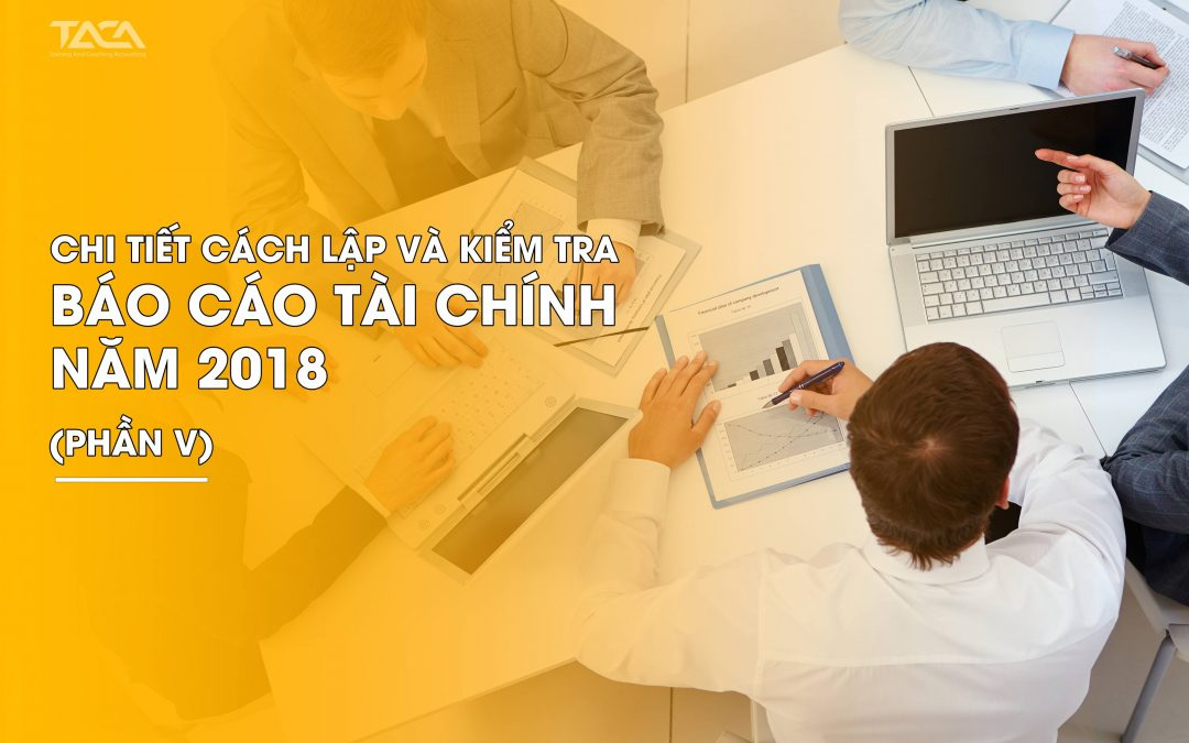 Chi tiết cách lập và kiểm tra Báo cáo tài chính năm 2018 (Phần V)