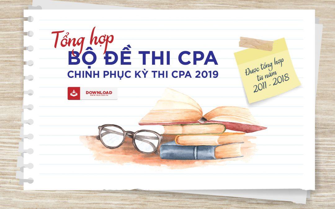 Đề Thi CPA các năm được tổng hợp từ năm 2011 – 2018 giúp bạn đột phá trong kỳ thi CPA & chứng chỉ hành nghề kế toán 2019