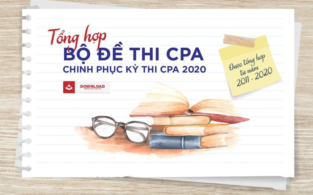 Đề thi CPA các năm 2011 đến 2019 trong kỳ thi chứng chỉ hành nghề kế toán