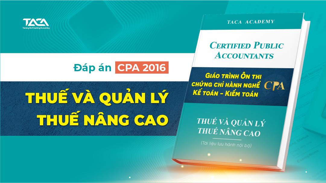Đáp án CPA 2016: Thuế và quản lý thuế nâng cao