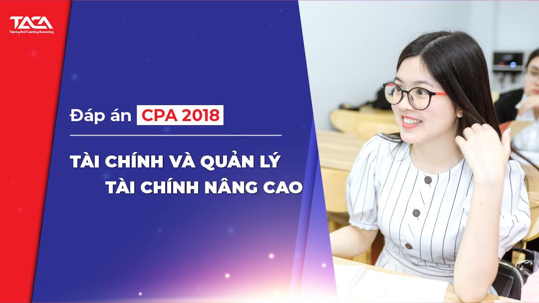 Đáp án CPA 2018: Tài chính và quản lý tài chính nâng cao