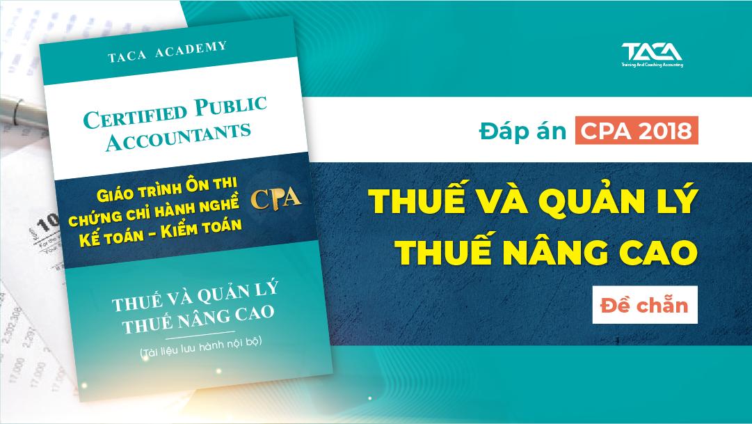 Đáp án CPA 2018: Thuế và quản lý thuế nâng cao (đề chẵn)
