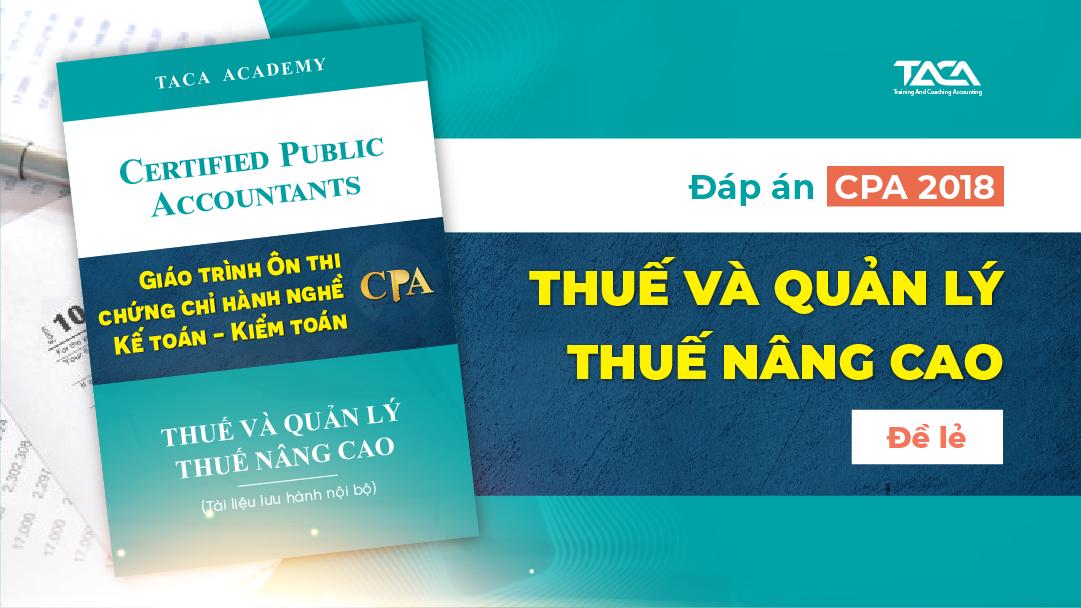Đáp án CPA 2018: Thuế và quản lý thuế nâng cao (đề lẻ)
