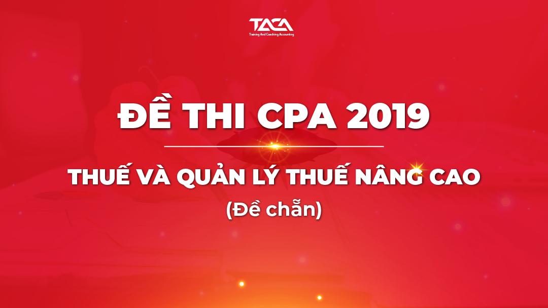 Đề thi CPA 2019: Thuế và quản lý thuế nâng cao (đề chẵn)