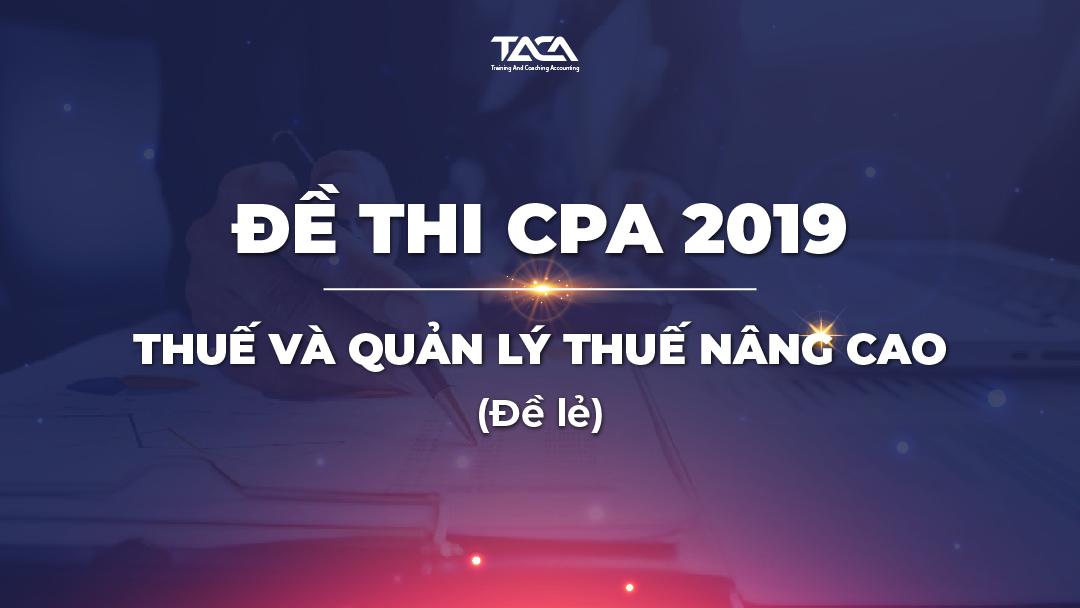 Đề thi CPA 2019: Thuế và quản lý thuế nâng cao (đề lẻ)