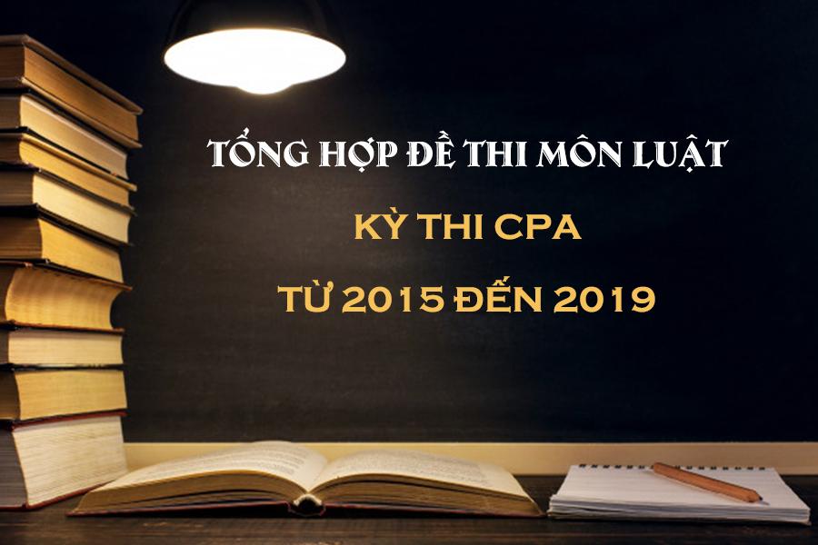 Đề thi CPA môn Luật năm 2015 – 2019 chứng chỉ kế toán, kiểm toán