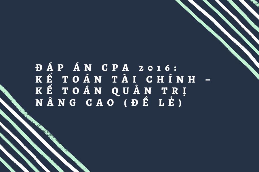Đáp án CPA 2016: Kế toán tài chính – Kế toán quản trị nâng cao (đề lẻ)