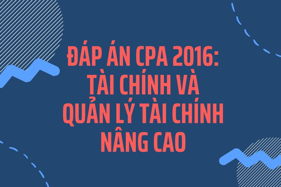 Đáp án CPA 2016: Tài chính và quản lý tài chính nâng cao