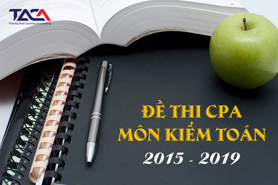 Đề thi CPA môn Kiểm toán từ năm 2015 đến 2019