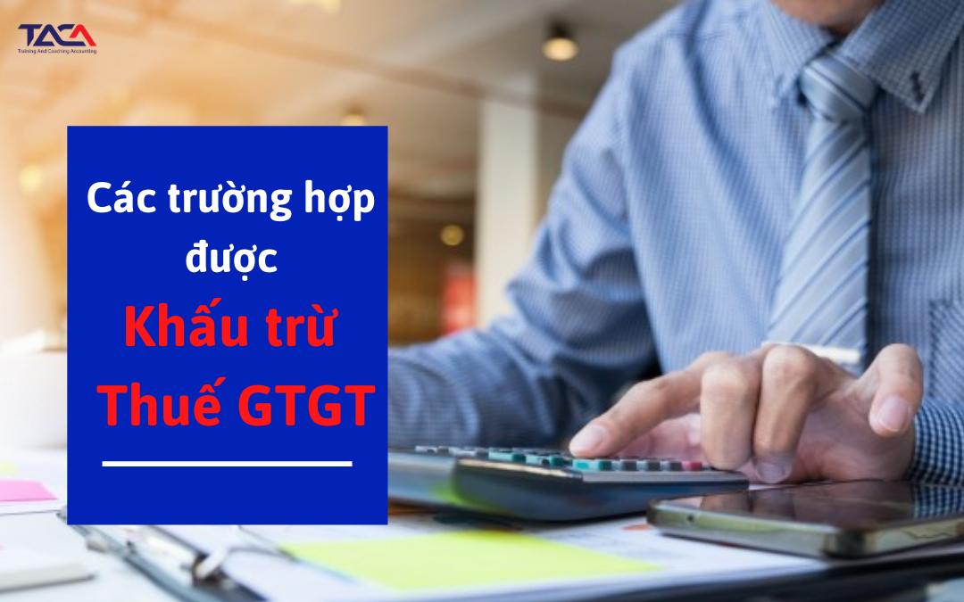 Các trường hợp cụ thể được khấu trừ thuế GTGT kế toán phải biết