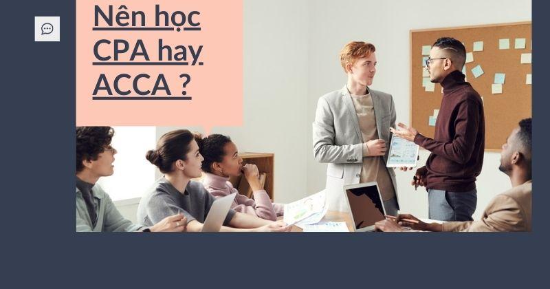 Nên học CPA hay ACCA – Chứng chỉ kế toán quan trọng tại Việt Nam?