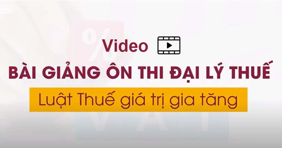 Tóm tắt nội dung 3 video luật thuế giá trị gia tăng