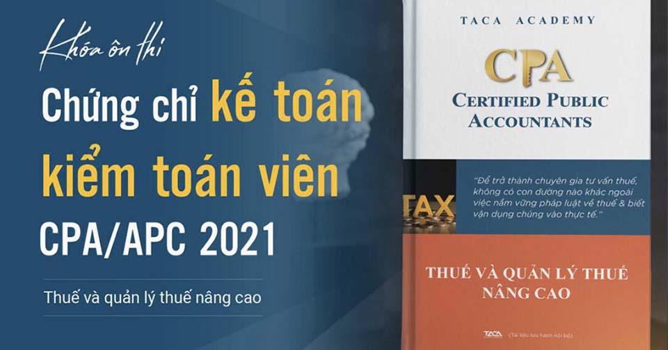 Ôn thi CPA Môn Thuế - Chứng chỉ hành nghề kế toán 2021
