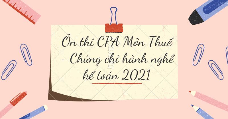 Ôn thi CPA Môn Thuế – Chứng chỉ hành nghề kế toán 2021